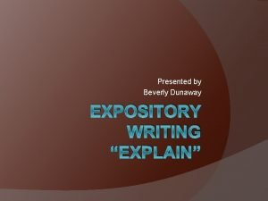 Presented by Beverly Dunaway EXPOSITORY WRITING EXPLAIN We