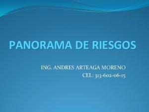 PANORAMA DE RIESGOS ING ANDRES ARTEAGA MORENO CEL