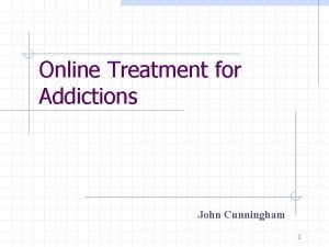 Online Treatment for Addictions John Cunningham 1 What