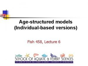 458 Agestructured models Individualbased versions Fish 458 Lecture