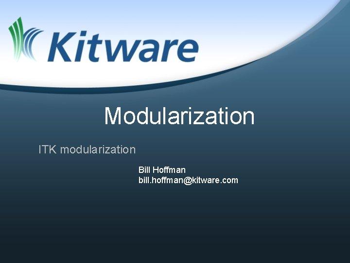 Modularization ITK modularization Bill Hoffman bill hoffmankitware com