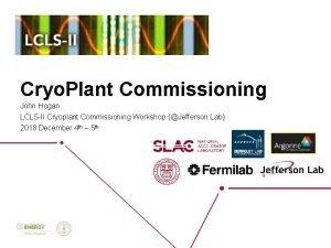 Cryo Plant Commissioning John Hogan LCLSII Cryoplant Commissioning