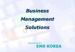 EMS KOREA Business Management Solutions PRESENTED BY EMS