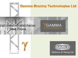 Introduction The Gamma Bracing System q Gamma bracing