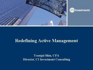 Redefining Active Management Yoonjai Shin CFA Director CI