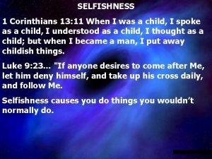 SELFISHNESS 1 Corinthians 13 11 When I was