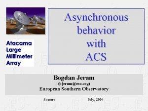 Asynchronous behavior with ACS Bogdan Jeram bjerameso org