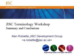 JISC Terminology Workshop Summary and Conclusions Alan Robiette