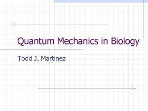 Quantum Mechanics in Biology Todd J Martinez Quantum