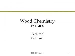 Wood Chemistry PSE 406 Lecture 5 Cellulose PSE