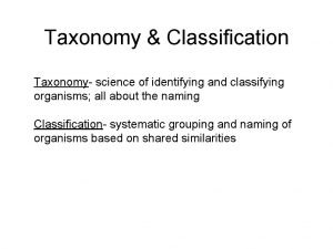 Taxonomy Classification Taxonomy science of identifying and classifying