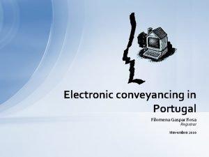 Electronic conveyancing in Portugal Filomena Gaspar Rosa Registrar