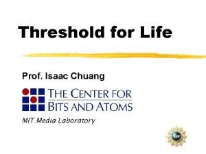 Threshold for Life Prof Isaac Chuang MIT Media