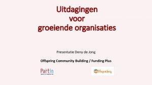 Uitdagingen voor groeiende organisaties Presentatie Deny de Jong