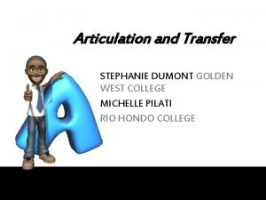 Articulation and Transfer STEPHANIE DUMONT GOLDEN WEST COLLEGE