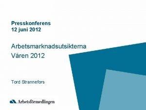 Presskonferens 12 juni 2012 Arbetsmarknadsutsikterna Vren 2012 Tord