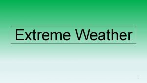Extreme Weather 1 Extreme Weather Hazards What is