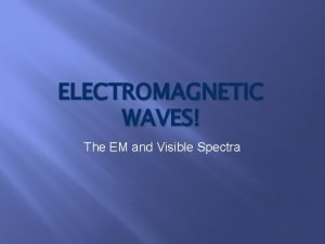 ELECTROMAGNETIC WAVES The EM and Visible Spectra Electromagnetic
