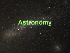Astronomy What is astronomy Astronomy is the study