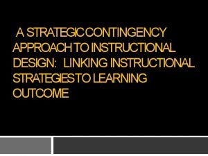 A STRATEGICCONTINGENCY APPROACH TO INSTRUCTIONAL DESIGN LINKING INSTRUCTIONAL