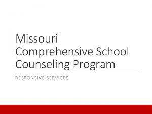 Missouri Comprehensive School Counseling Program RESPONSIVE SERVICES Missouri