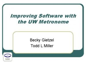 Improving Software with the UW Metronome Becky Gietzel
