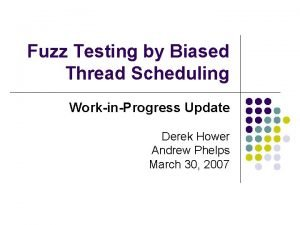 Fuzz Testing by Biased Thread Scheduling WorkinProgress Update