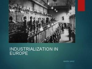 INDUSTRIALIZATION IN EUROPE MARA SANZ Continental Europe Industrializes