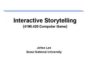 Interactive Storytelling 4190 420 Computer Game Jehee Lee