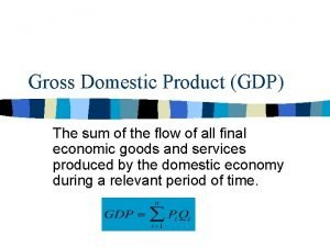 Gross Domestic Product GDP The sum of the