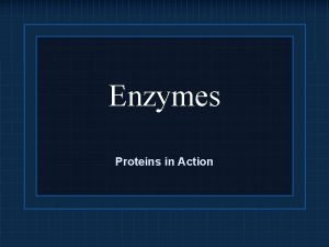 Enzymes Proteins in Action Enzymes are Proteins Most