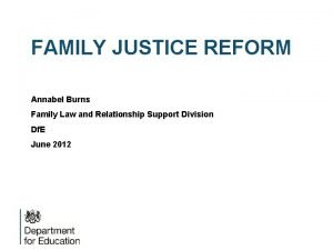 FAMILY JUSTICE REFORM Annabel Burns Family Law and