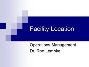 Facility Location Operations Management Dr Ron Lembke Location