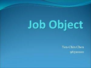 Job Object YenChin Chen 965202011 Outline Job Object