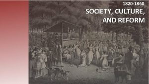1820 1860 SOCIETY CULTURE AND REFORM Essential Question