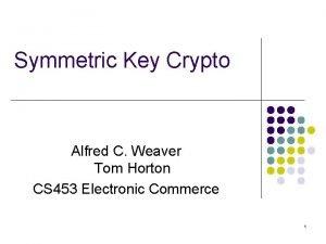 Symmetric Key Crypto Alfred C Weaver Tom Horton