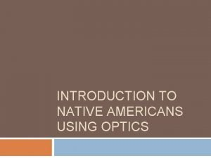 INTRODUCTION TO NATIVE AMERICANS USING OPTICS Do First