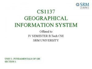CS 1137 GEOGRAPHICAL INFORMATION SYSTEM Offered to IV