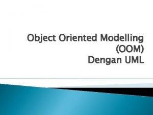Object Oriented Modelling OOM Dengan UML A PENGERTIAN