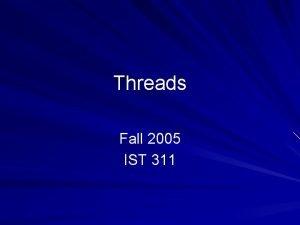 Threads Fall 2005 IST 311 Threads A thread