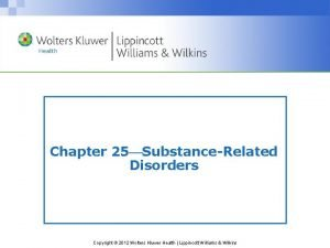 Chapter 25 SubstanceRelated Disorders Copyright 2012 Wolters Kluwer