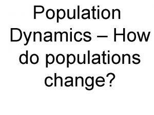 Population Dynamics How do populations change Population Dynamics