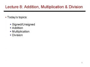 Lecture 8 Addition Multiplication Division Todays topics SignedUnsigned