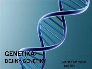 GENETIKA Monika Stankov DEJINY GENETIKY Septima GENETIKA Genetika