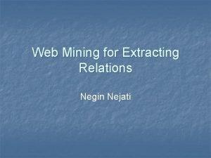 Web Mining for Extracting Relations Negin Nejati Relation