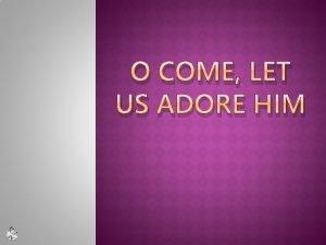 O COME LET US ADORE HIM O COME
