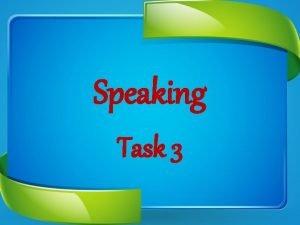 Speaking Task 3 Speaking Speaking Task 3 You