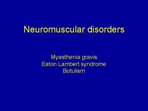 Neuromuscular disorders Myasthenia gravis Eaton Lambert syndrome Botulism