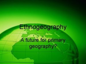 Ethnogeography A future for primary geography Everyday geography