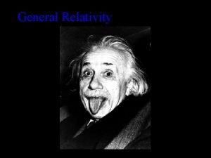 General Relativity General Relativity Principle of equivalence There